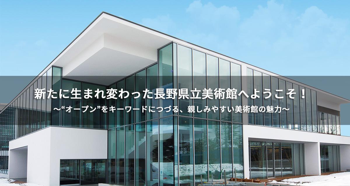 """特集:新たに生まれ変わった長野県立美術館へようこそ!~""""オープン""""をキーワードにつづる、親しみやすい美術館の魅力~"""